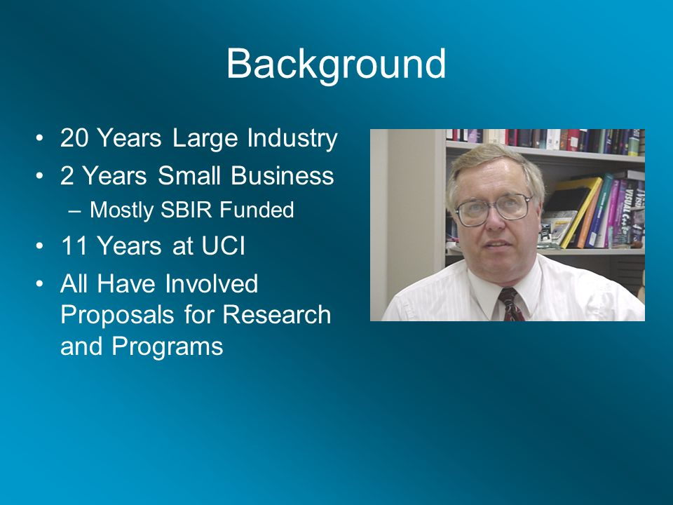 Background 20 Years Large Industry 2 Years Small Business –Mostly SBIR Funded 11 Years at UCI All Have Involved Proposals for Research and Programs