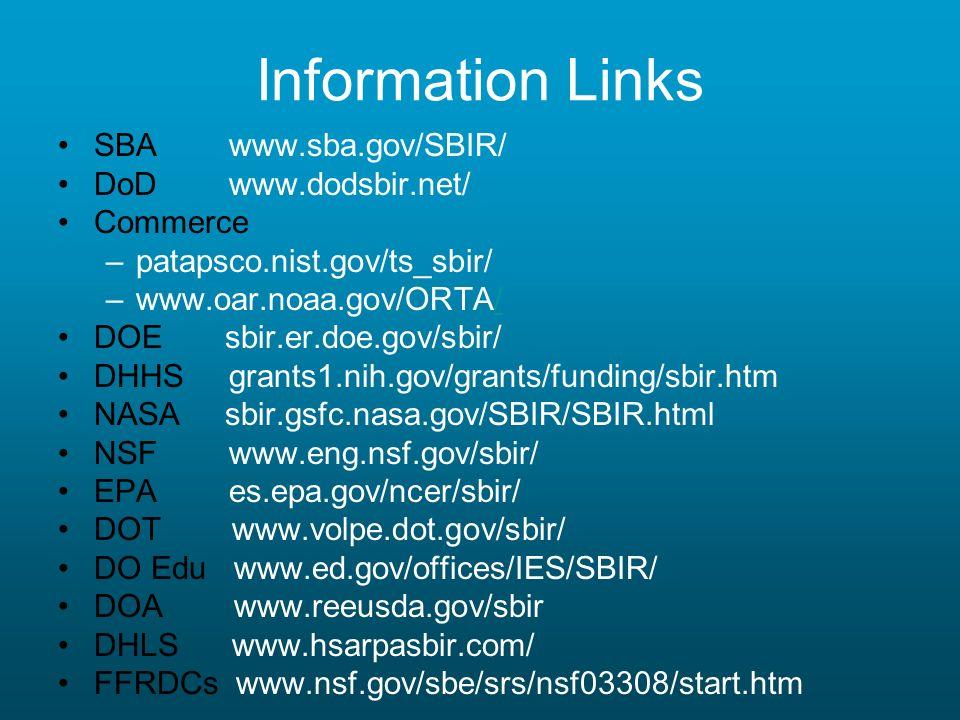 Information Links SBA www.sba.gov/SBIR/ DoD www.dodsbir.net/ Commerce –patapsco.nist.gov/ts_sbir/ –www.oar.noaa.gov/ORTA// DOE sbir.er.doe.gov/sbir/ DHHS grants1.nih.gov/grants/funding/sbir.htm NASA sbir.gsfc.nasa.gov/SBIR/SBIR.html NSF www.eng.nsf.gov/sbir/ EPA es.epa.gov/ncer/sbir/ DOT www.volpe.dot.gov/sbir/ DO Edu www.ed.gov/offices/IES/SBIR/ DOA www.reeusda.gov/sbir DHLS www.hsarpasbir.com/ FFRDCs www.nsf.gov/sbe/srs/nsf03308/start.htm