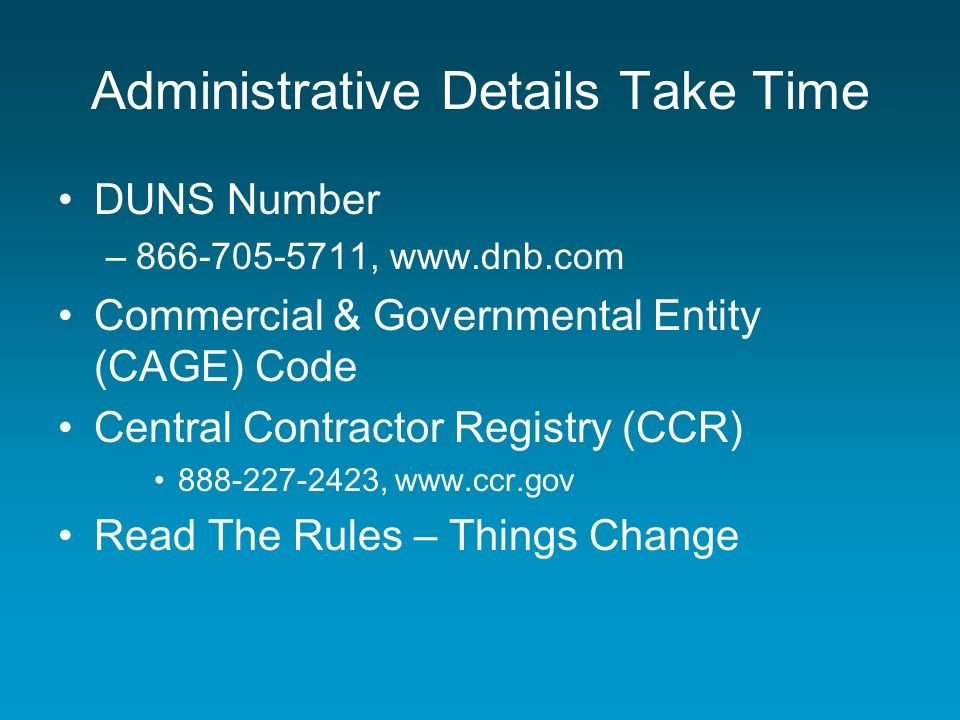 Administrative Details Take Time DUNS Number –866-705-5711, www.dnb.com Commercial & Governmental Entity (CAGE) Code Central Contractor Registry (CCR) 888-227-2423, www.ccr.gov Read The Rules – Things Change