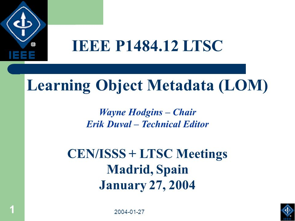 2003-18-03 2004-01-27 1 IEEE P1484.12 LTSC Learning Object Metadata (LOM) Wayne Hodgins – Chair Erik Duval – Technical Editor CEN/ISSS + LTSC Meetings Madrid, Spain January 27, 2004