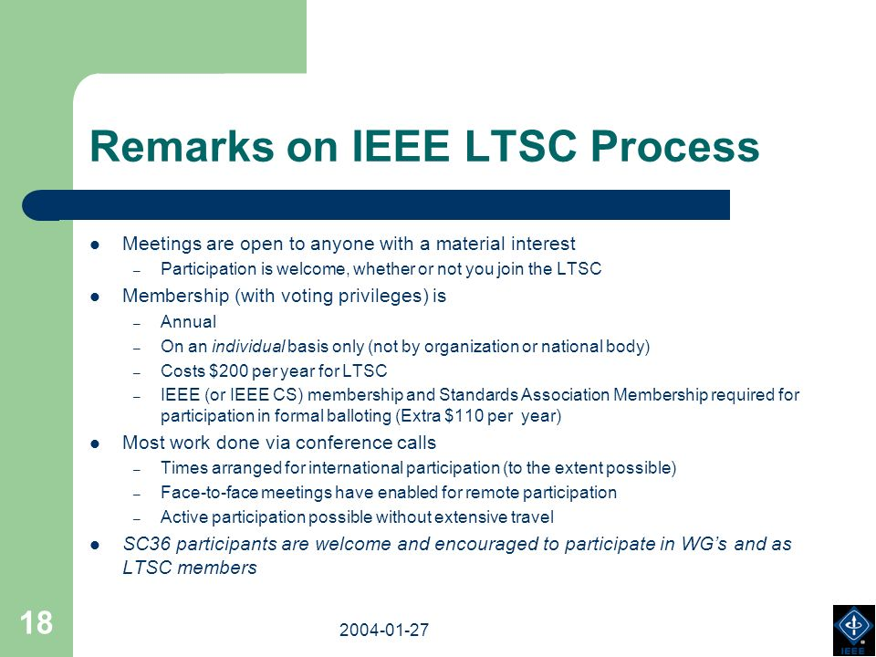 2003-18-03 2004-01-27 18 Remarks on IEEE LTSC Process Meetings are open to anyone with a material interest – Participation is welcome, whether or not you join the LTSC Membership (with voting privileges) is – Annual – On an individual basis only (not by organization or national body) – Costs $200 per year for LTSC – IEEE (or IEEE CS) membership and Standards Association Membership required for participation in formal balloting (Extra $110 per year) Most work done via conference calls – Times arranged for international participation (to the extent possible) – Face-to-face meetings have enabled for remote participation – Active participation possible without extensive travel SC36 participants are welcome and encouraged to participate in WGs and as LTSC members
