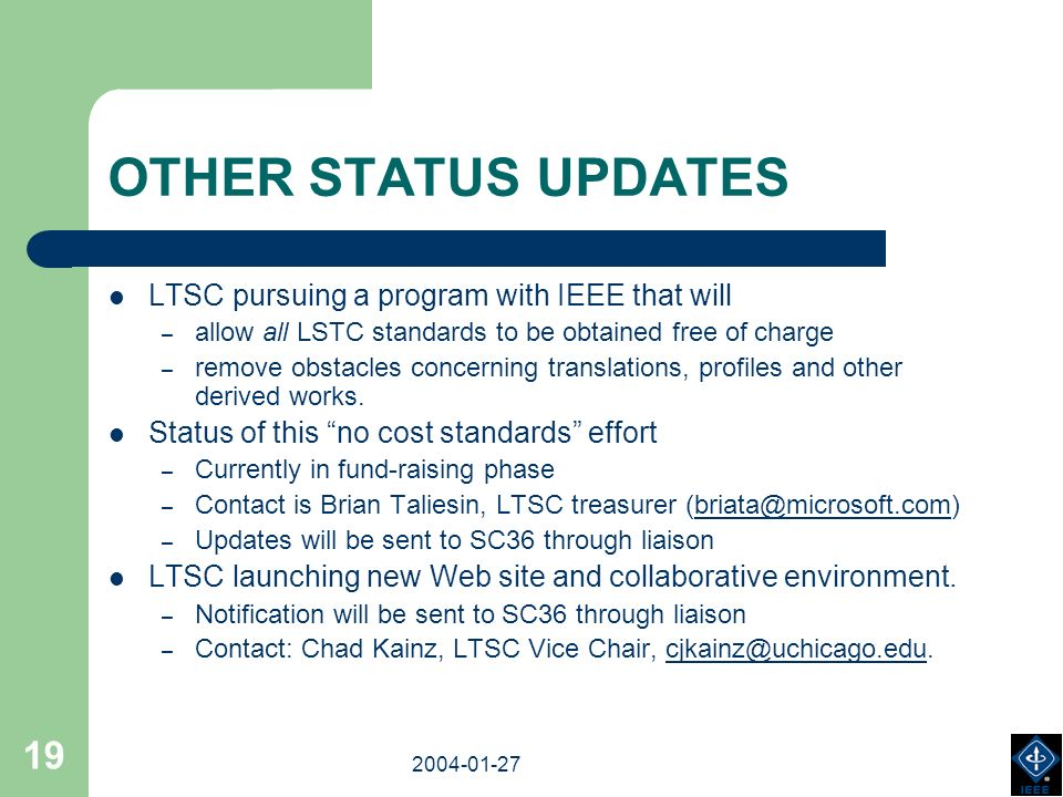 2003-18-03 2004-01-27 19 OTHER STATUS UPDATES LTSC pursuing a program with IEEE that will – allow all LSTC standards to be obtained free of charge – remove obstacles concerning translations, profiles and other derived works.