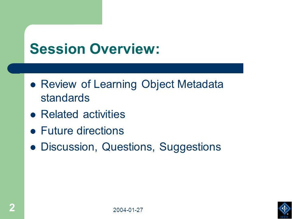 2003-18-03 2004-01-27 2 Session Overview: Review of Learning Object Metadata standards Related activities Future directions Discussion, Questions, Suggestions