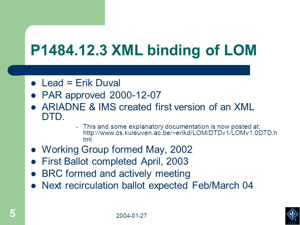2003-18-03 2004-01-27 5 P1484.12.3 XML binding of LOM Lead = Erik Duval PAR approved 2000-12-07 ARIADNE & IMS created first version of an XML DTD. – T