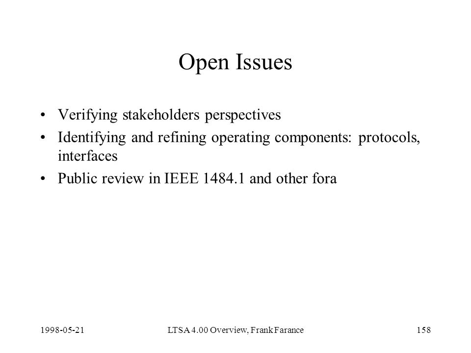 LTSA 4.00 Overview, Frank Farance158 Open Issues Verifying stakeholders perspectives Identifying and refining operating components: protocols, interfaces Public review in IEEE and other fora