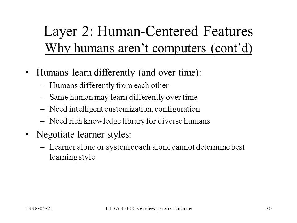 LTSA 4.00 Overview, Frank Farance30 Layer 2: Human-Centered Features Why humans arent computers (contd) Humans learn differently (and over time): –Humans differently from each other –Same human may learn differently over time –Need intelligent customization, configuration –Need rich knowledge library for diverse humans Negotiate learner styles: –Learner alone or system coach alone cannot determine best learning style
