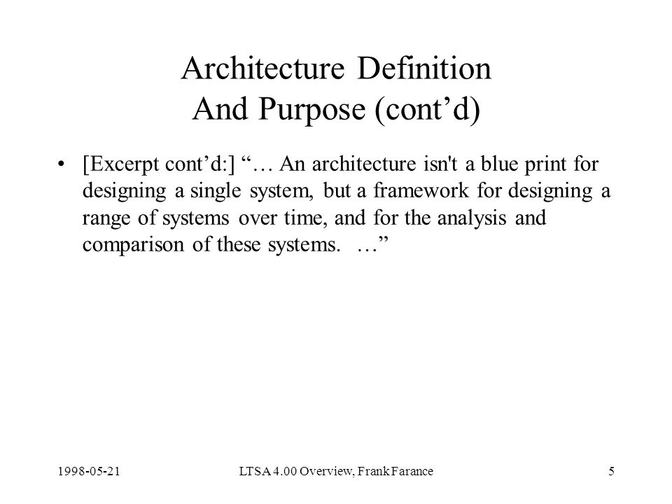 LTSA 4.00 Overview, Frank Farance5 Architecture Definition And Purpose (contd) [Excerpt contd:] … An architecture isn t a blue print for designing a single system, but a framework for designing a range of systems over time, and for the analysis and comparison of these systems.