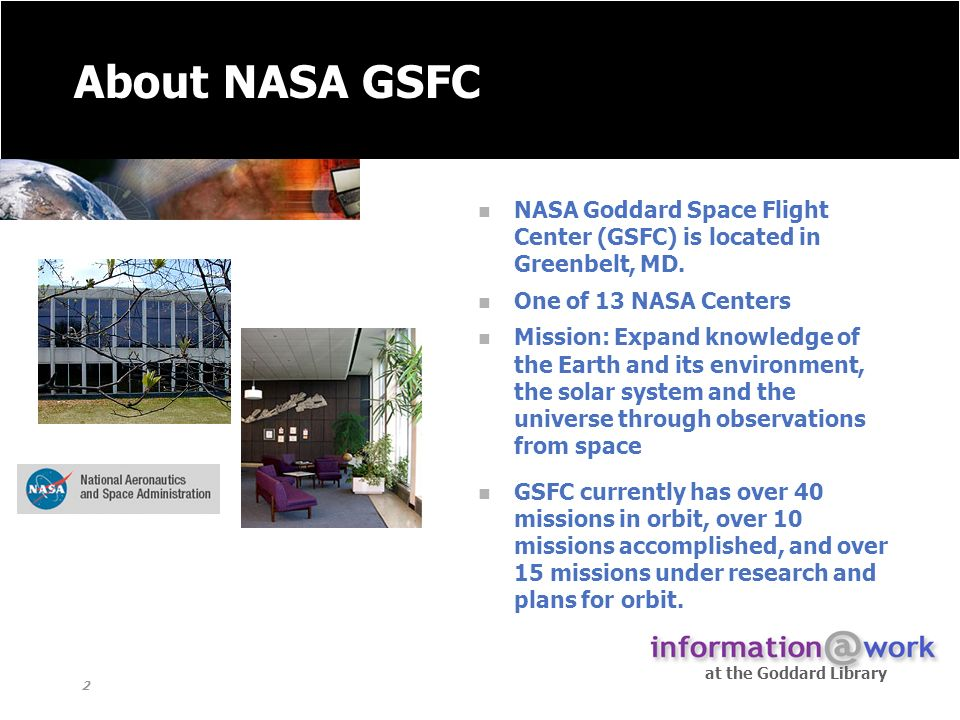 at the Goddard Library 2 About NASA GSFC NASA Goddard Space Flight Center (GSFC) is located in Greenbelt, MD.