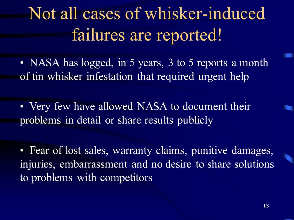 13 Not all cases of whisker-induced failures are reported! NASA has logged, in 5 years, 3 to 5 reports a month of tin whisker infestation that require