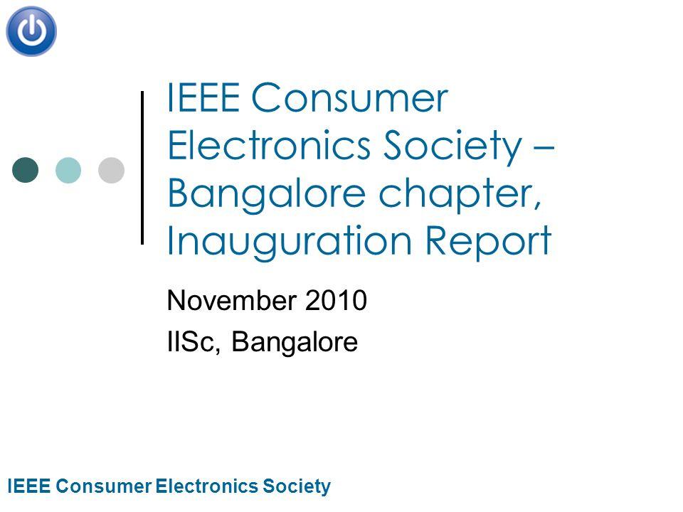 IEEE Consumer Electronics Society IEEE Consumer Electronics Society – Bangalore chapter, Inauguration Report November 2010 IISc, Bangalore
