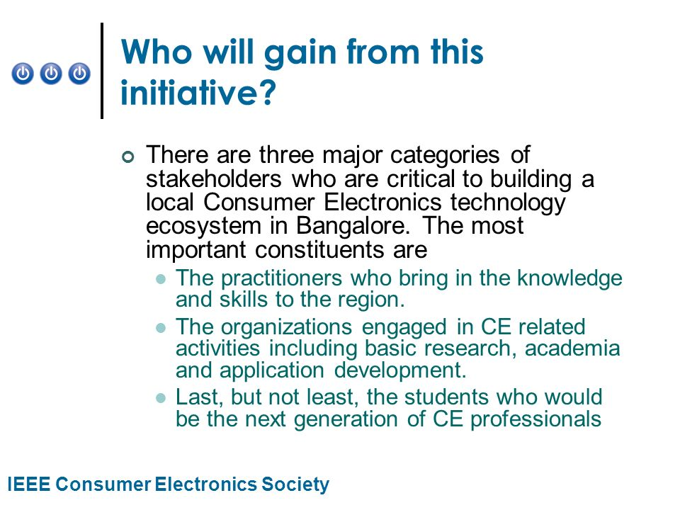 IEEE Consumer Electronics Society Who will gain from this initiative? There are three major categories of stakeholders who are critical to building a