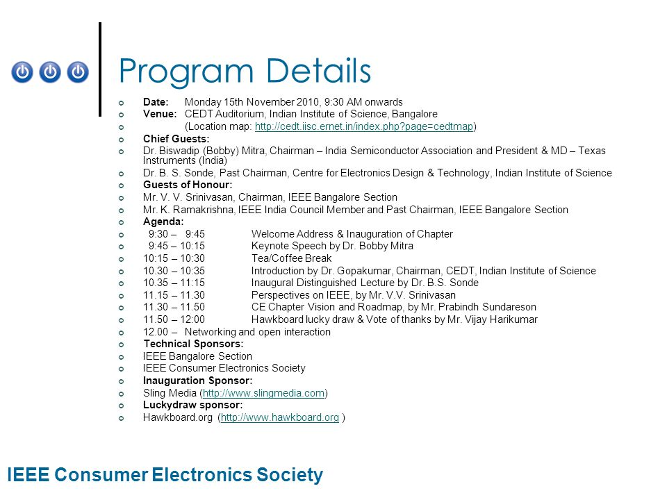 IEEE Consumer Electronics Society Program Details Date:Monday 15th November 2010, 9:30 AM onwards Venue:CEDT Auditorium, Indian Institute of Science,