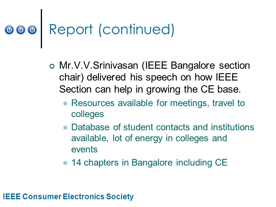 IEEE Consumer Electronics Society Report (continued) Mr.V.V.Srinivasan (IEEE Bangalore section chair) delivered his speech on how IEEE Section can help in growing the CE base.