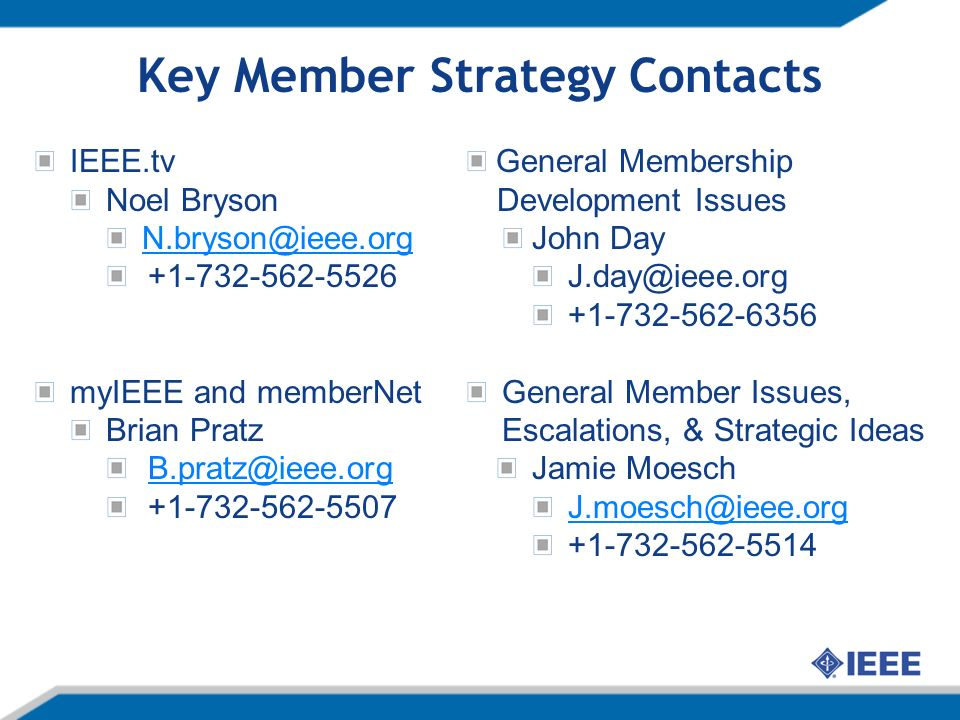 Key Member Strategy Contacts IEEE.tv Noel Bryson N.bryson@ieee.org +1-732-562-5526 myIEEE and memberNet Brian Pratz B.pratz@ieee.org +1-732-562-5507 General Membership Development Issues John Day J.day@ieee.org +1-732-562-6356 General Member Issues, Escalations, & Strategic Ideas Jamie Moesch J.moesch@ieee.org +1-732-562-5514