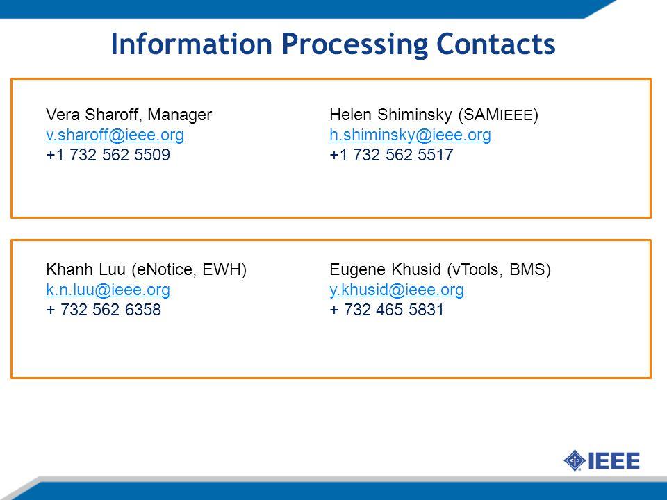 Information Processing Contacts Helen Shiminsky (SAM IEEE ) h.shiminsky@ieee.org +1 732 562 5517 Eugene Khusid (vTools, BMS) y.khusid@ieee.org + 732 465 5831 Vera Sharoff, Manager v.sharoff@ieee.org +1 732 562 5509 Khanh Luu (eNotice, EWH) k.n.luu@ieee.org + 732 562 6358