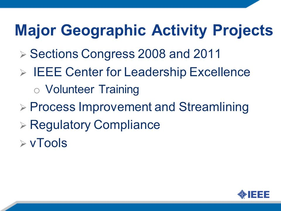 Major Geographic Activity Projects Sections Congress 2008 and 2011 IEEE Center for Leadership Excellence o Volunteer Training Process Improvement and Streamlining Regulatory Compliance vTools