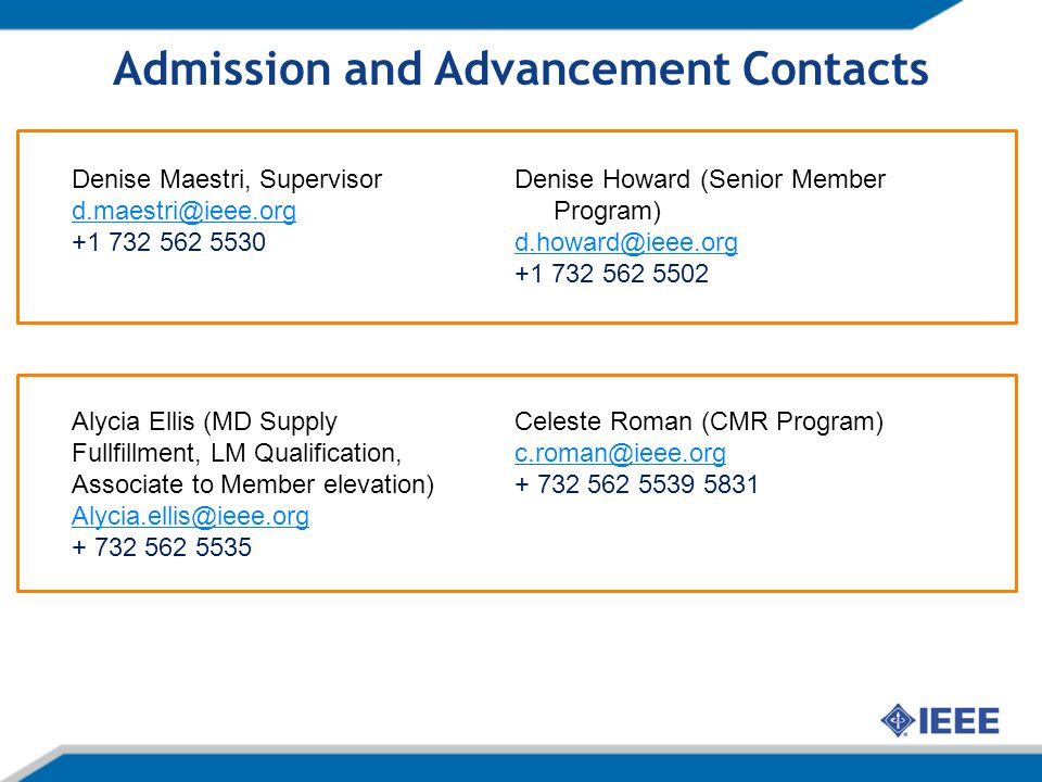 Admission and Advancement Contacts Denise Howard (Senior Member Program) d.howard@ieee.org +1 732 562 5502 Celeste Roman (CMR Program) c.roman@ieee.org + 732 562 5539 5831 Denise Maestri, Supervisor d.maestri@ieee.org +1 732 562 5530 Alycia Ellis (MD Supply Fullfillment, LM Qualification, Associate to Member elevation) Alycia.ellis@ieee.org + 732 562 5535
