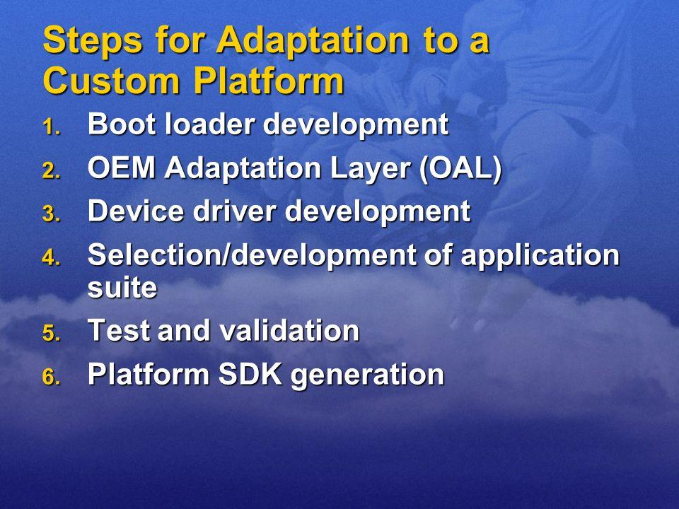 Steps for Adaptation to a Custom Platform 1. Boot loader development 2. OEM Adaptation Layer (OAL) 3. Device driver development 4. Selection/developme