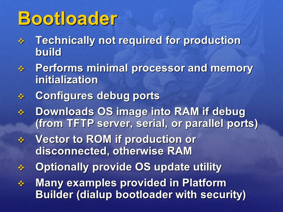 Bootloader Technically not required for production build Technically not required for production build Performs minimal processor and memory initializ