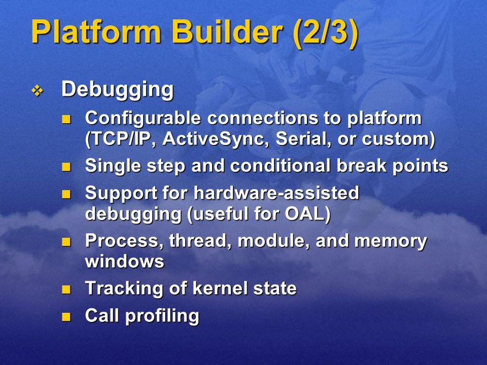 Platform Builder (2/3) Debugging Debugging Configurable connections to platform (TCP/IP, ActiveSync, Serial, or custom) Configurable connections to pl