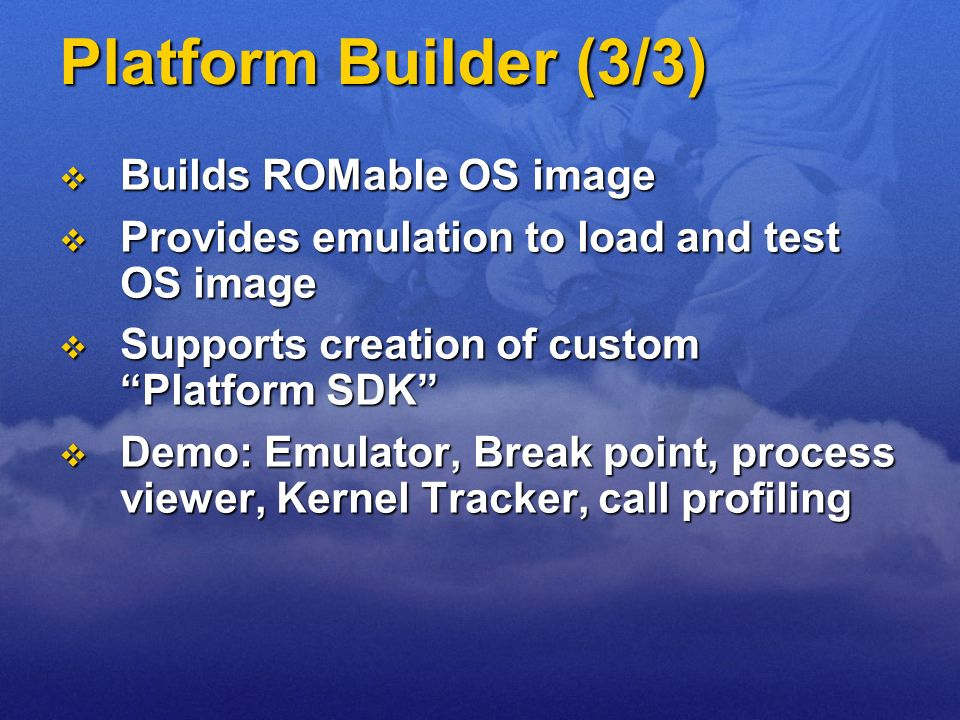 Platform Builder (3/3) Builds ROMable OS image Builds ROMable OS image Provides emulation to load and test OS image Provides emulation to load and tes