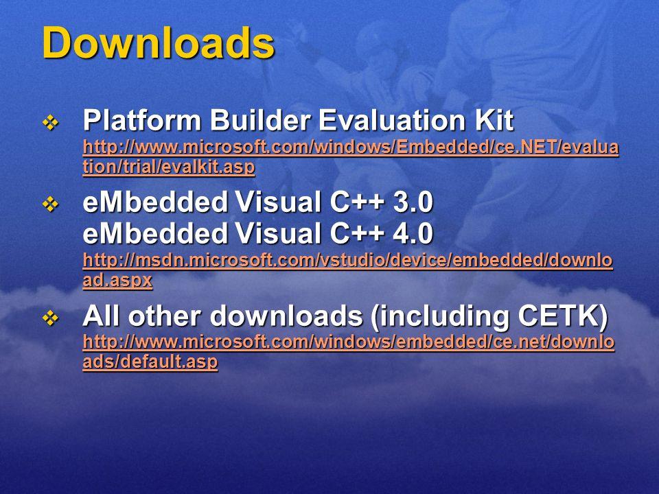 Downloads Platform Builder Evaluation Kit http://www.microsoft.com/windows/Embedded/ce.NET/evalua tion/trial/evalkit.asp Platform Builder Evaluation K