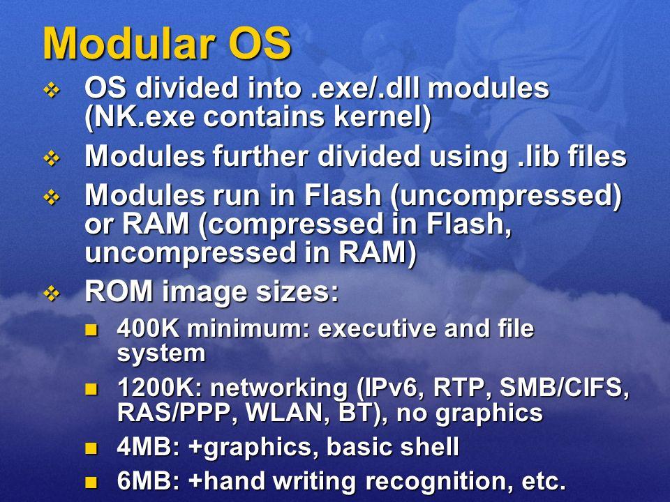 Modular OS OS divided into.exe/.dll modules (NK.exe contains kernel) OS divided into.exe/.dll modules (NK.exe contains kernel) Modules further divided