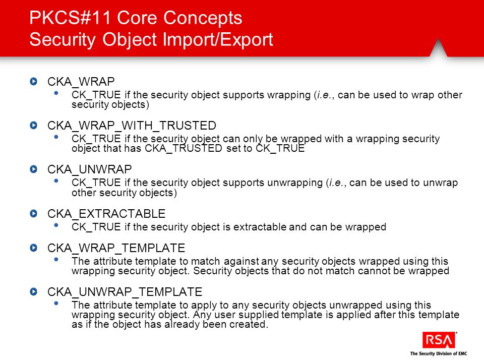 PKCS#11 Core Concepts Security Object Import/Export CKA_WRAP CK_TRUE if the security object supports wrapping (i.e., can be used to wrap other securit