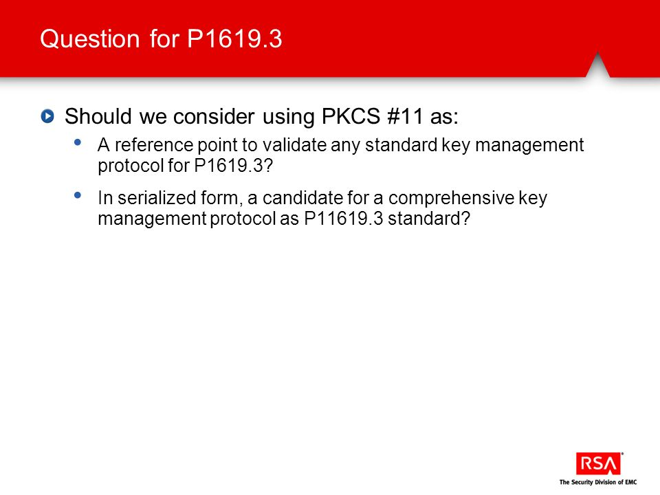 Question for P1619.3 Should we consider using PKCS #11 as: A reference point to validate any standard key management protocol for P1619.3? In serializ