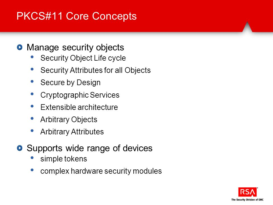 PKCS#11 Core Concepts Manage security objects Security Object Life cycle Security Attributes for all Objects Secure by Design Cryptographic Services E