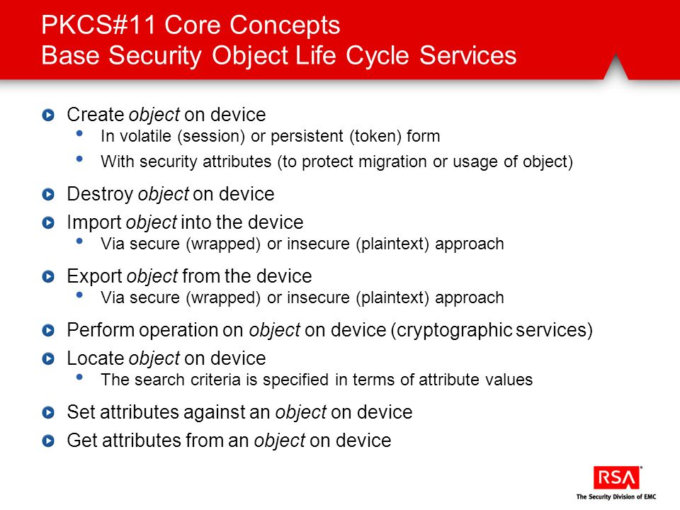 PKCS#11 Core Concepts Base Security Object Life Cycle Services Create object on device In volatile (session) or persistent (token) form With security