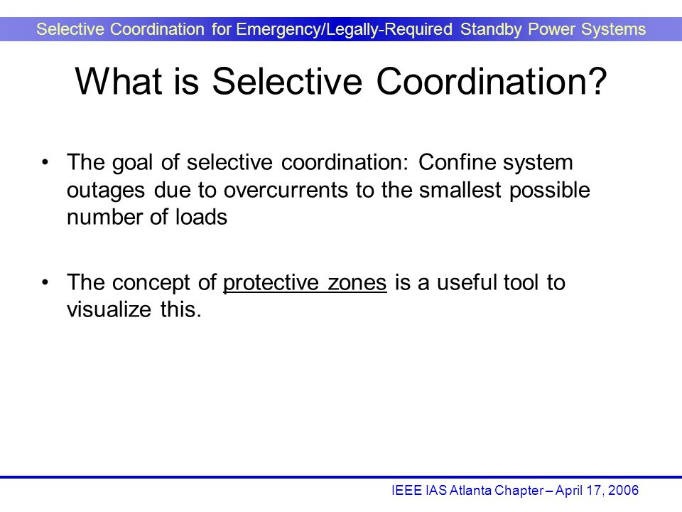 IEEE IAS Atlanta Chapter – April 17, 2006 Selective Coordination for Emergency/Legally-Required Standby Power Systems The goal of selective coordinati