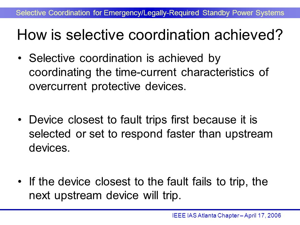 IEEE IAS Atlanta Chapter – April 17, 2006 Selective Coordination for Emergency/Legally-Required Standby Power Systems Selective coordination is achiev
