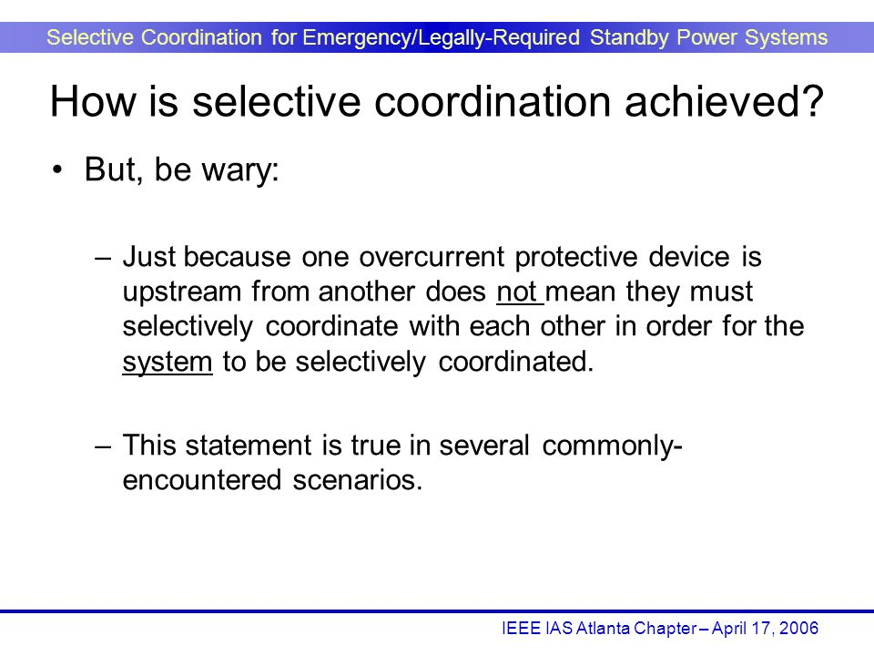 IEEE IAS Atlanta Chapter – April 17, 2006 Selective Coordination for Emergency/Legally-Required Standby Power Systems But, be wary: –Just because one