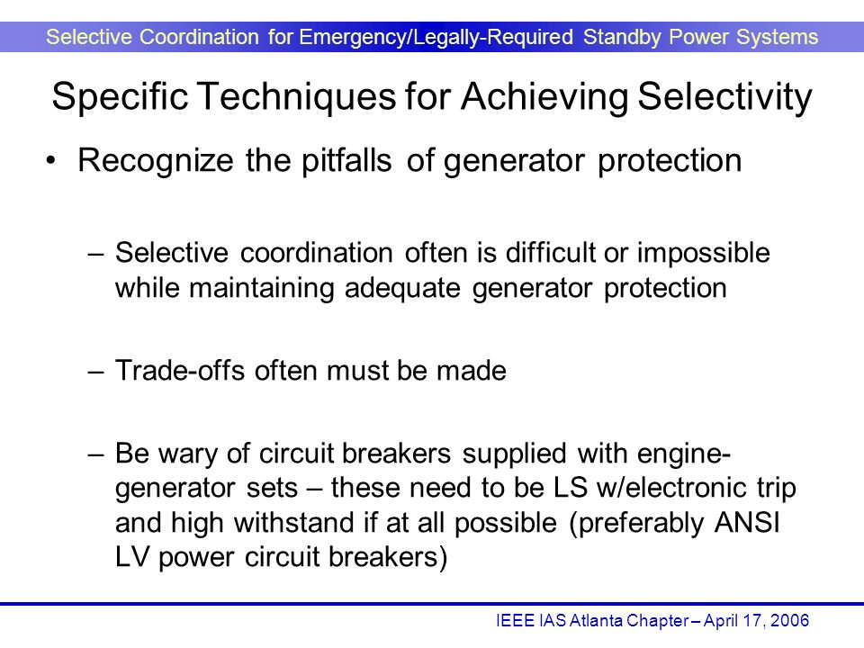 IEEE IAS Atlanta Chapter – April 17, 2006 Selective Coordination for Emergency/Legally-Required Standby Power Systems Recognize the pitfalls of genera