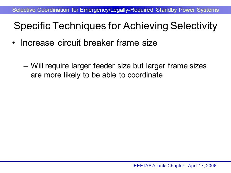 IEEE IAS Atlanta Chapter – April 17, 2006 Selective Coordination for Emergency/Legally-Required Standby Power Systems Increase circuit breaker frame s