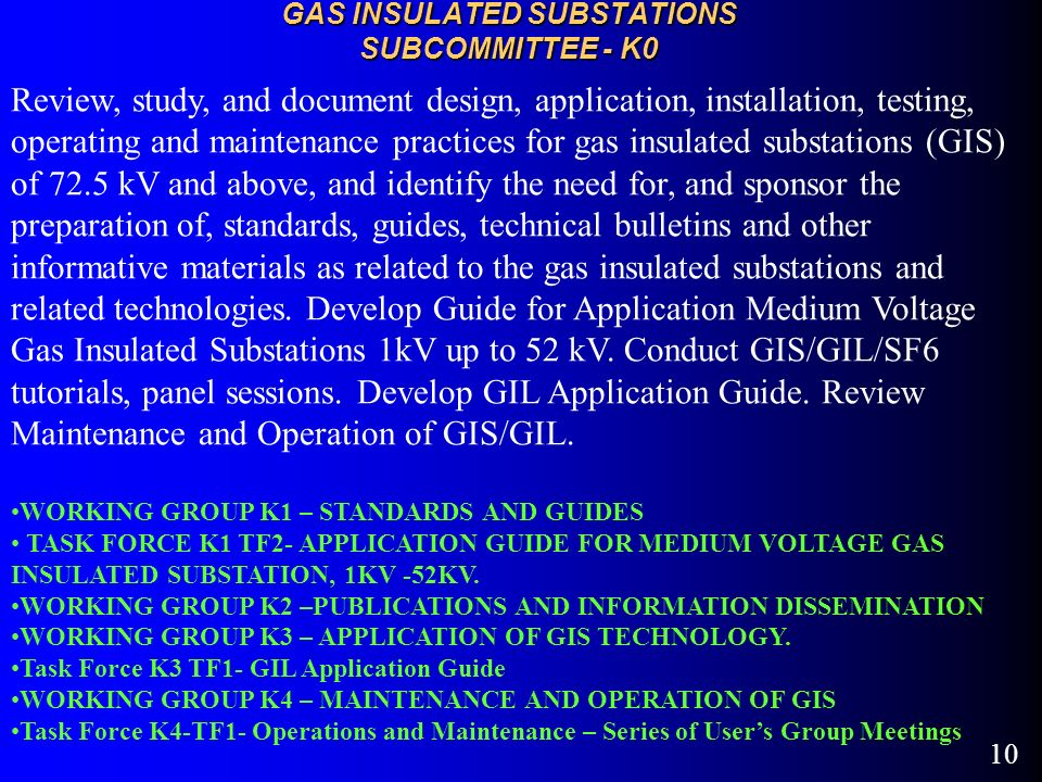 10 GAS INSULATED SUBSTATIONS SUBCOMMITTEE - K0 Review, study, and document design, application, installation, testing, operating and maintenance practices for gas insulated substations (GIS) of 72.5 kV and above, and identify the need for, and sponsor the preparation of, standards, guides, technical bulletins and other informative materials as related to the gas insulated substations and related technologies.