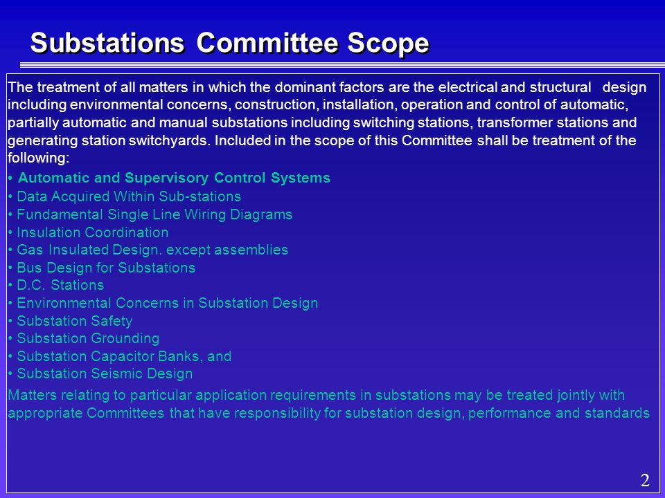 2 Substations Committee Scope The treatment of all matters in which the dominant factors are the electrical and structural design including environmental concerns, construction, installation, operation and control of automatic, partially automatic and manual substations including switching stations, transformer stations and generating station switchyards.