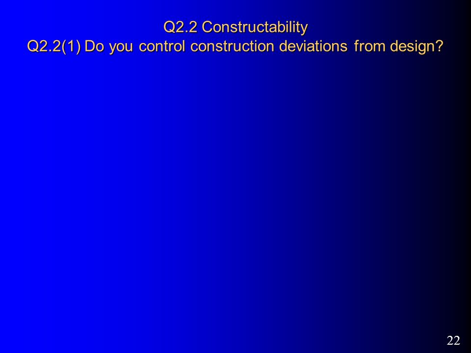 22 Q2.2 Constructability Q2.2(1) Do you control construction deviations from design