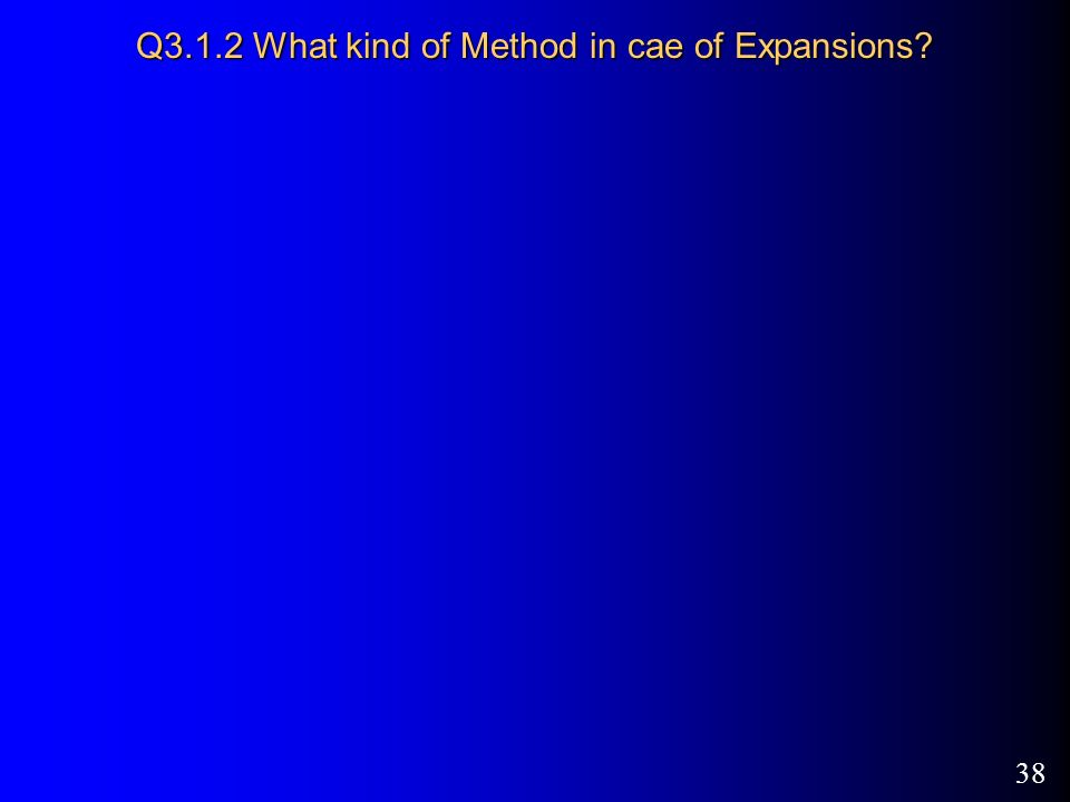 38 Q3.1.2 What kind of Method in cae of Expansions