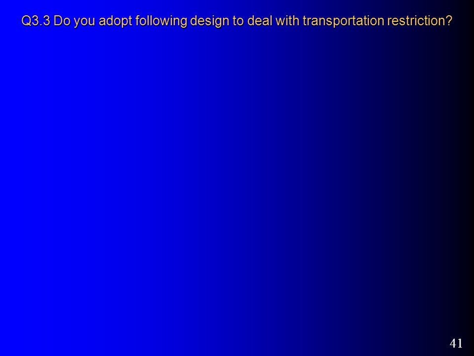 41 Q3.3 Do you adopt following design to deal with transportation restriction