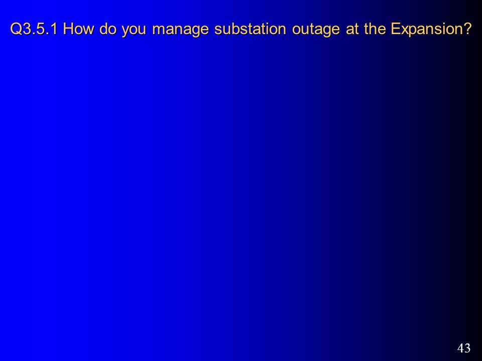 43 Q3.5.1 How do you manage substation outage at the Expansion