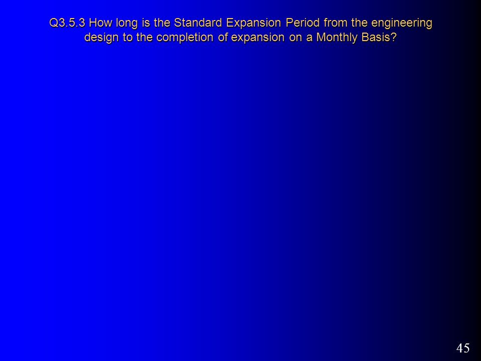 45 Q3.5.3 How long is the Standard Expansion Period from the engineering design to the completion of expansion on a Monthly Basis