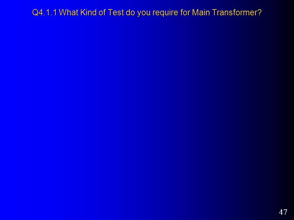 47 Q4.1.1 What Kind of Test do you require for Main Transformer