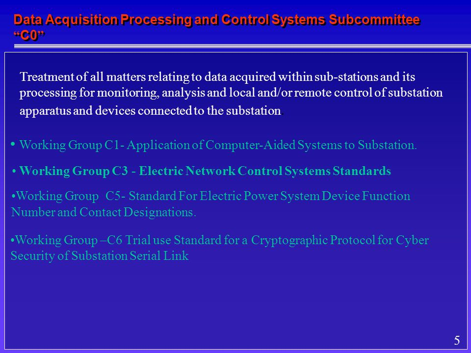 5 Data Acquisition Processing and Control Systems Subcommittee C0 Treatment of all matters relating to data acquired within sub-stations and its processing for monitoring, analysis and local and/or remote control of substation apparatus and devices connected to the substation.