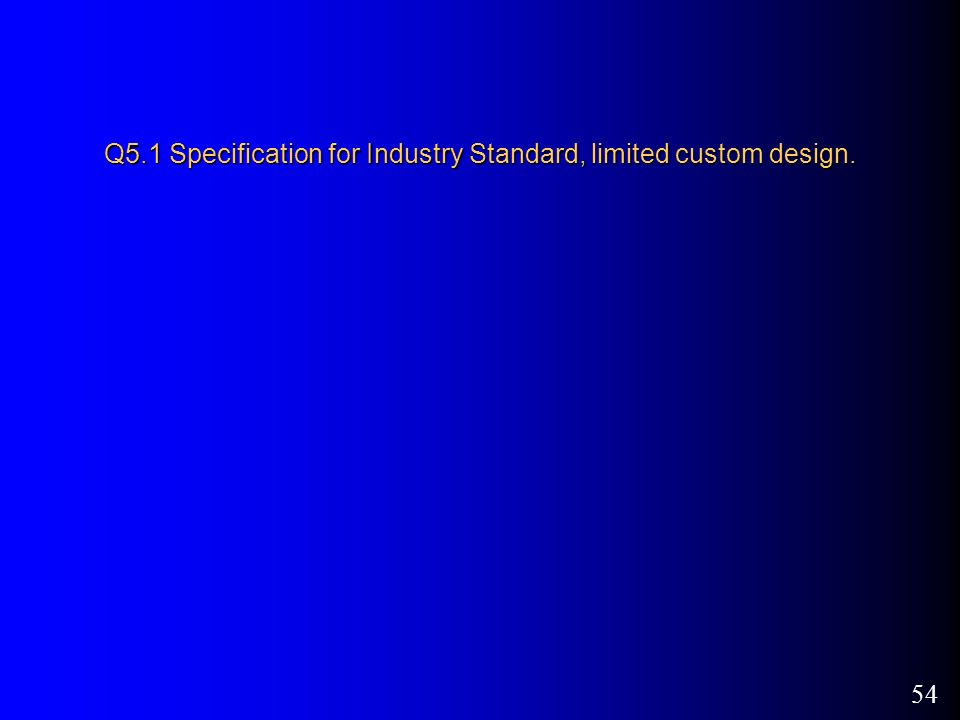 54 Q5.1 Specification for Industry Standard, limited custom design.