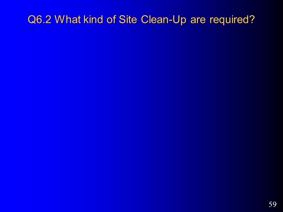 59 Q6.2 What kind of Site Clean-Up are required