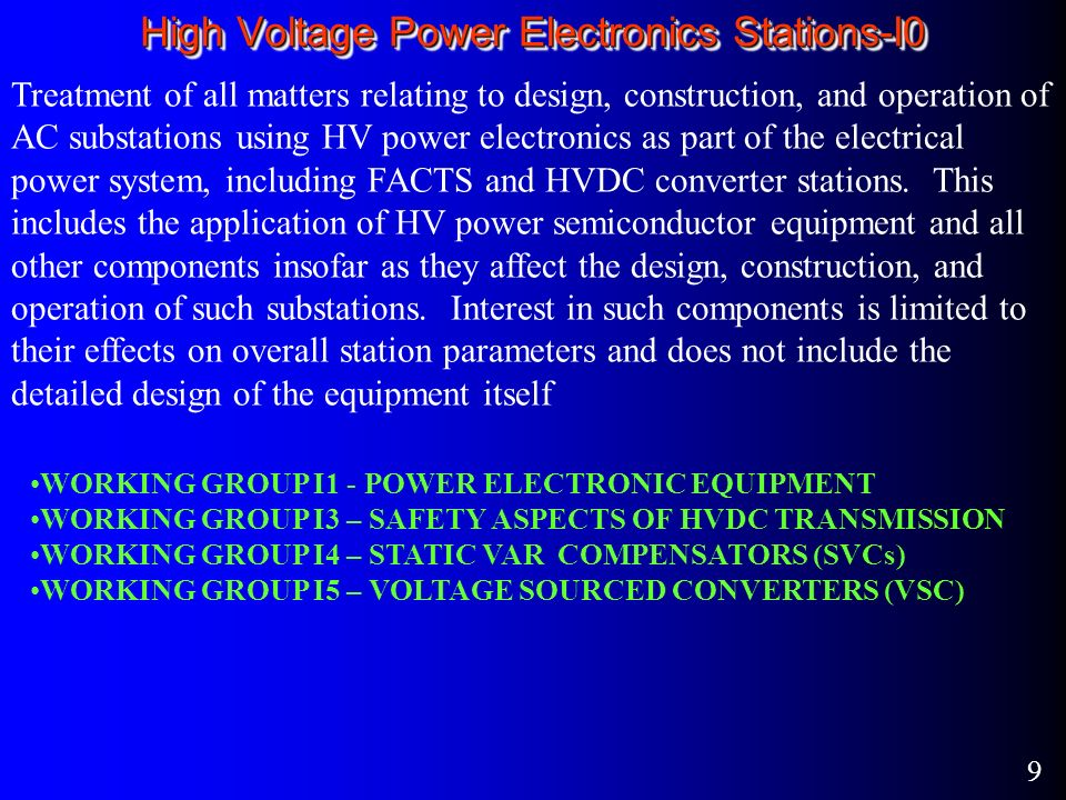 9 High Voltage Power Electronics Stations-I0 Treatment of all matters relating to design, construction, and operation of AC substations using HV power electronics as part of the electrical power system, including FACTS and HVDC converter stations.