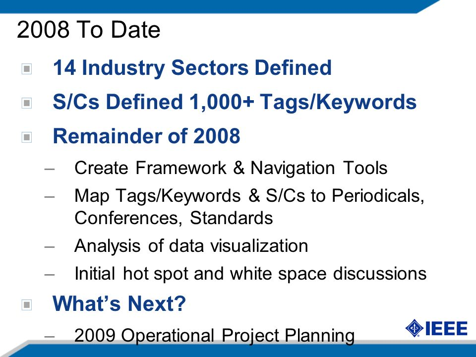 2008 To Date 14 Industry Sectors Defined S/Cs Defined 1,000+ Tags/Keywords Remainder of 2008 –Create Framework & Navigation Tools –Map Tags/Keywords & S/Cs to Periodicals, Conferences, Standards –Analysis of data visualization –Initial hot spot and white space discussions Whats Next.