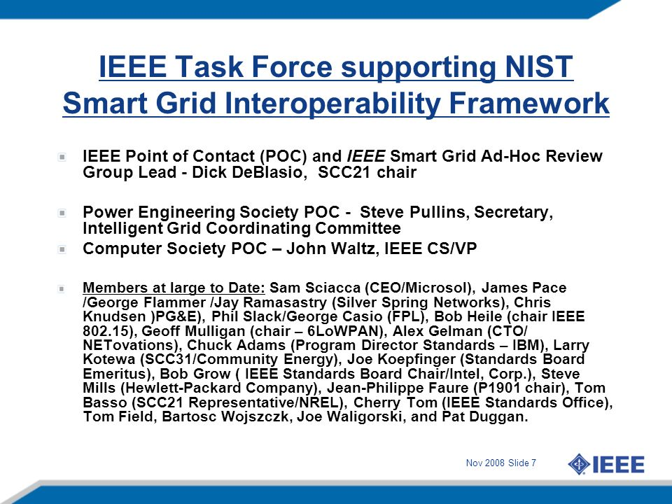 Nov 2008 Slide 8 Proposed IEEE Interoperability SCC21 Standards Project Proposed Title and Purpose: Title - IEEE Standard 2030 Guide for Smart Grid Interoperability of Energy Technology and Information Technology operation with the Electric Power System (EPS) and End-Use Applications and Loads.